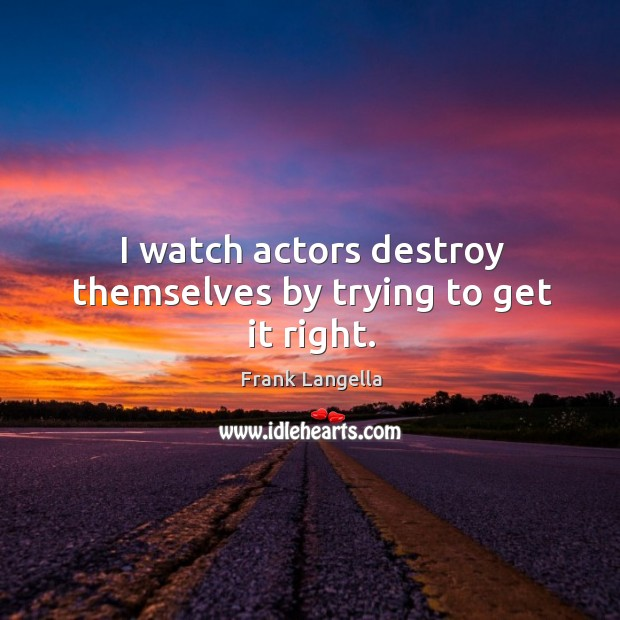 Image, I watch actors destroy themselves by trying to get it right.