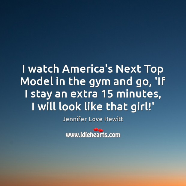 I watch America's Next Top Model in the gym and go, 'If Jennifer Love Hewitt Picture Quote