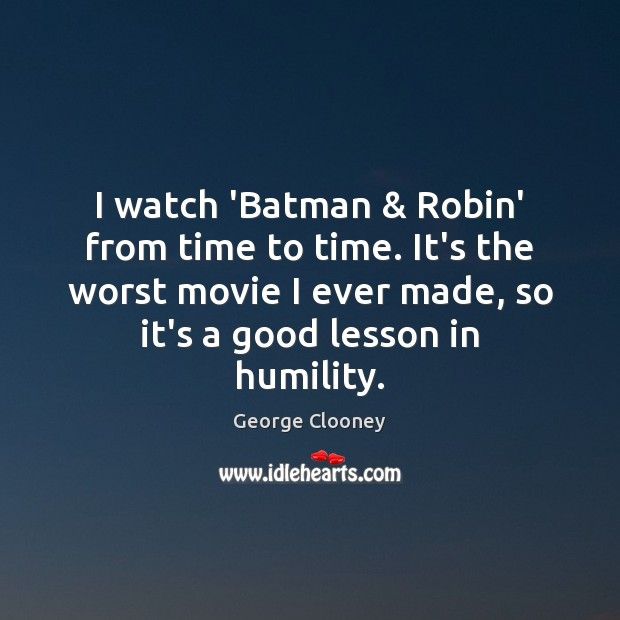 I watch 'Batman & Robin' from time to time. It's the worst movie George Clooney Picture Quote