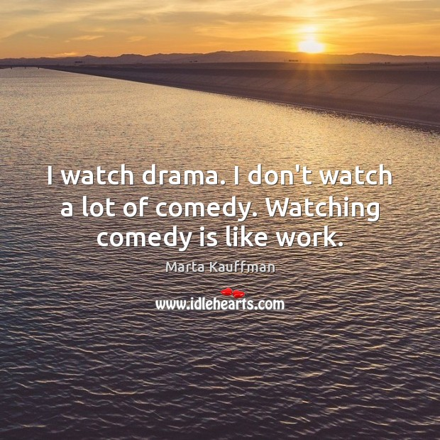 I watch drama. I don't watch a lot of comedy. Watching comedy is like work. Image