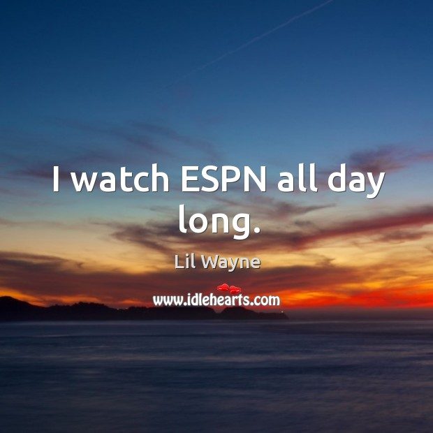 Image, I watch espn all day long.