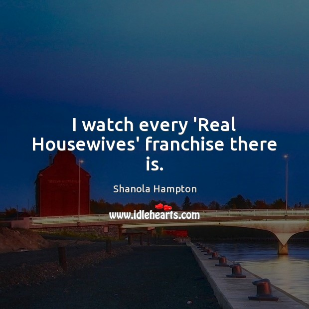 I watch every 'Real Housewives' franchise there is. Image