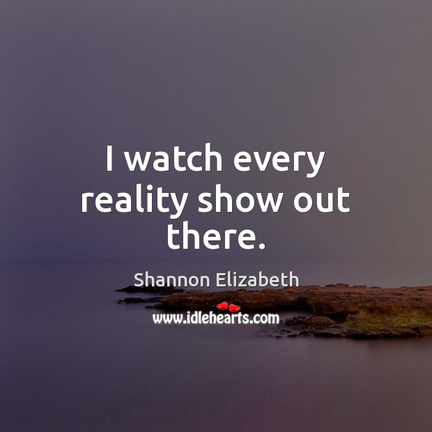 I watch every reality show out there. Shannon Elizabeth Picture Quote