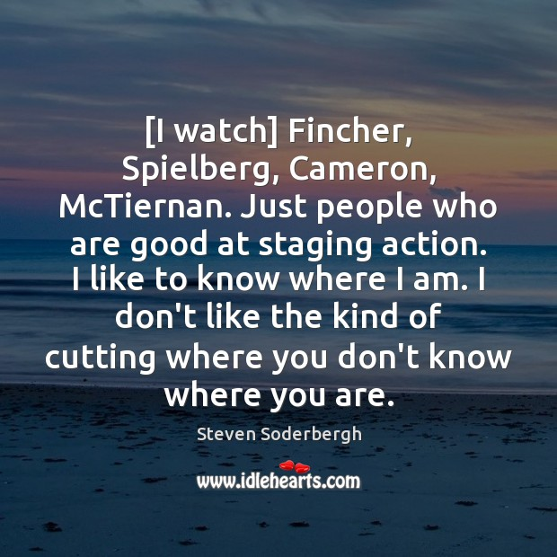 [I watch] Fincher, Spielberg, Cameron, McTiernan. Just people who are good at Steven Soderbergh Picture Quote