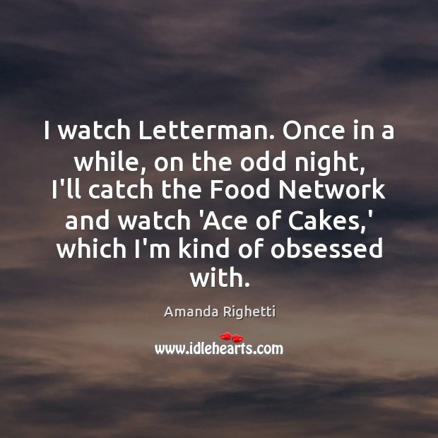 Image, I watch Letterman. Once in a while, on the odd night, I'll
