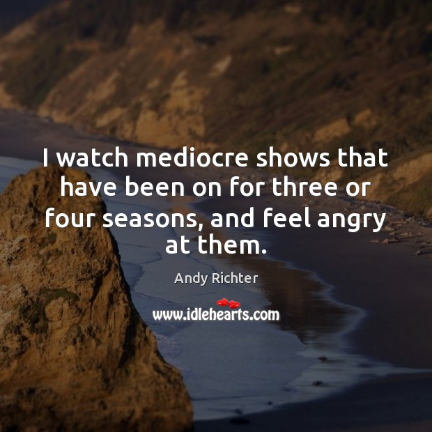 Image, I watch mediocre shows that have been on for three or four