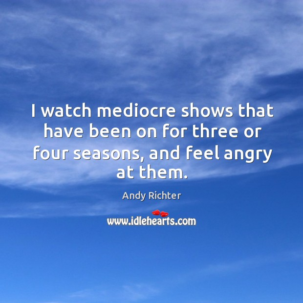 Image, I watch mediocre shows that have been on for three or four seasons, and feel angry at them.