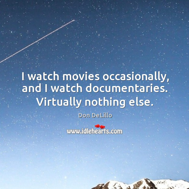 I watch movies occasionally, and I watch documentaries. Virtually nothing else. Image