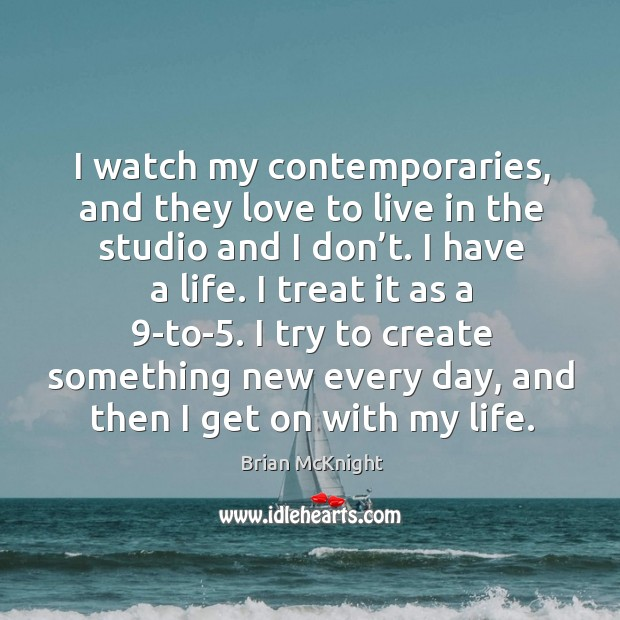 I watch my contemporaries, and they love to live in the studio and I don't. Image