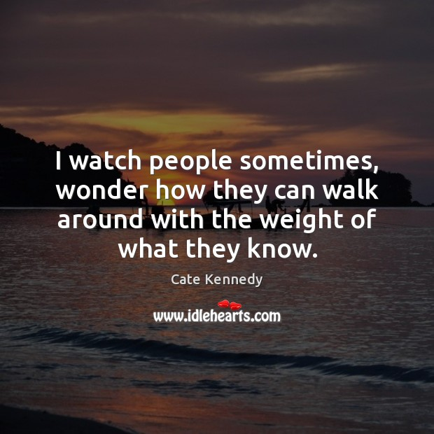 I watch people sometimes, wonder how they can walk around with the Image