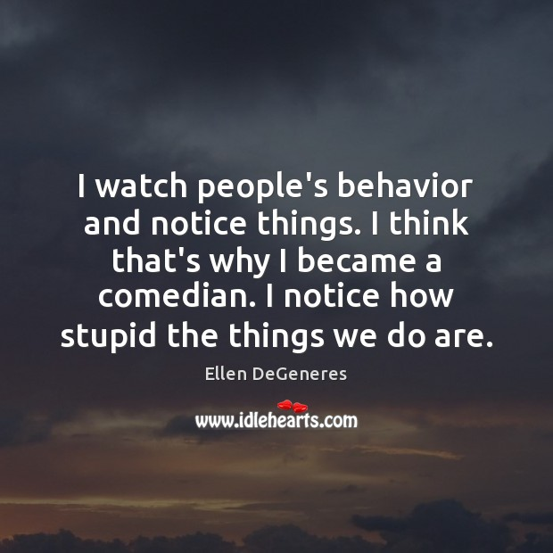 Image, I watch people's behavior and notice things. I think that's why I