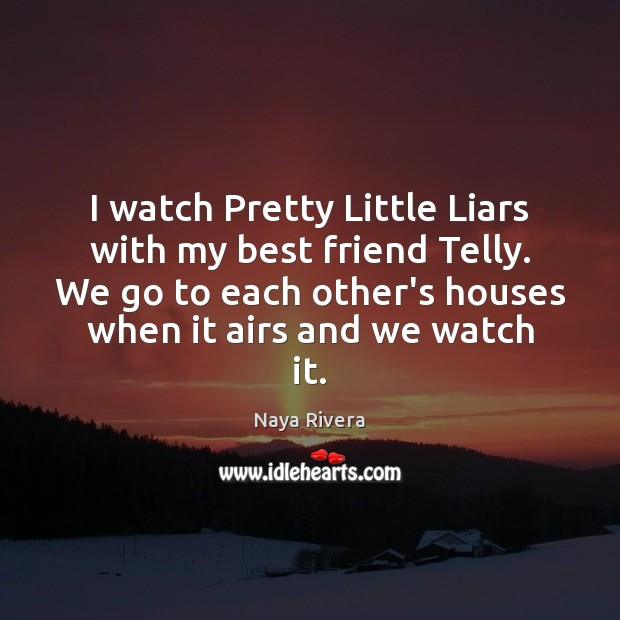 I watch Pretty Little Liars with my best friend Telly. We go Image