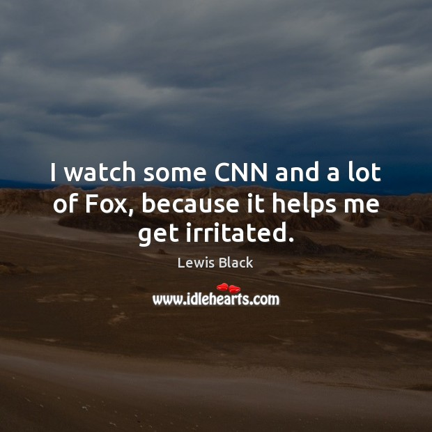 Image, I watch some CNN and a lot of Fox, because it helps me get irritated.