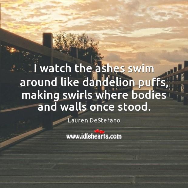 Image, I watch the ashes swim around like dandelion puffs, making swirls where