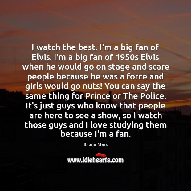 I watch the best. I'm a big fan of Elvis. I'm a Bruno Mars Picture Quote