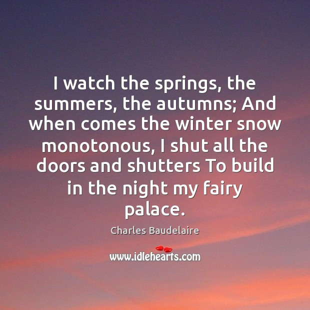 Image, I watch the springs, the summers, the autumns; And when comes the