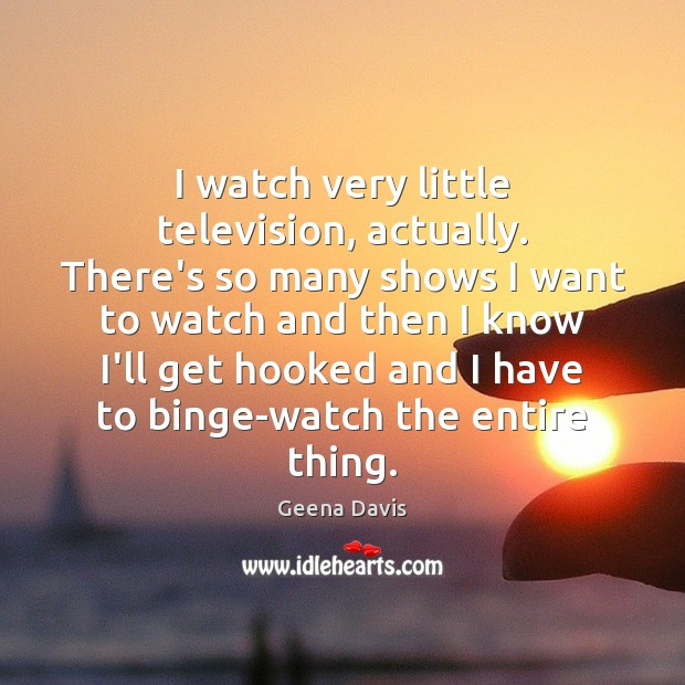 I watch very little television, actually. There's so many shows I want Geena Davis Picture Quote