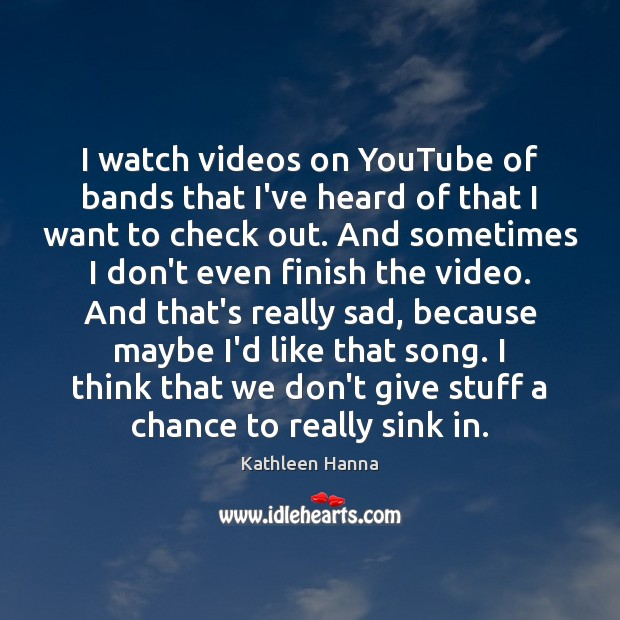 I watch videos on YouTube of bands that I've heard of that Kathleen Hanna Picture Quote