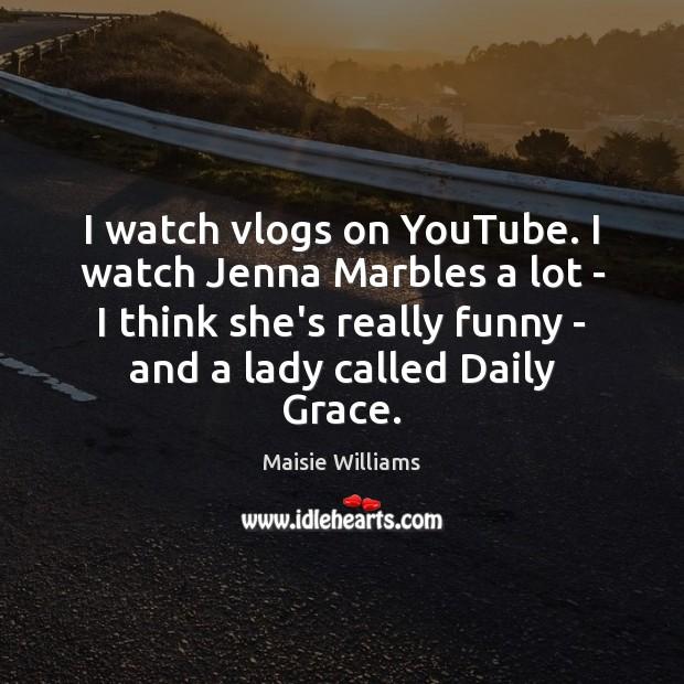 I watch vlogs on YouTube. I watch Jenna Marbles a lot – Image