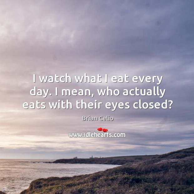 I watch what I eat every day. I mean, who actually eats with their eyes closed? Brian Celio Picture Quote