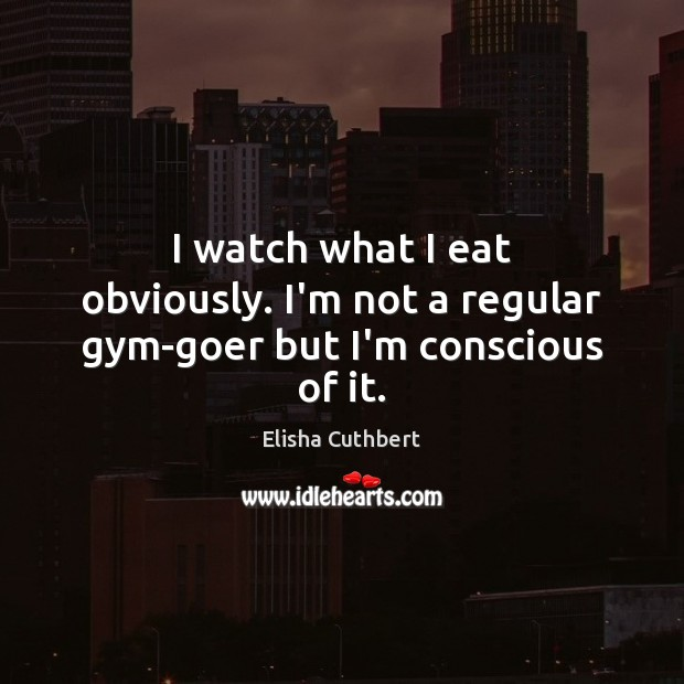 I watch what I eat obviously. I'm not a regular gym-goer but I'm conscious of it. Elisha Cuthbert Picture Quote