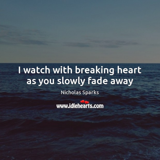 I watch with breaking heart as you slowly fade away Image