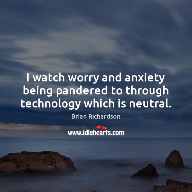 Image, I watch worry and anxiety being pandered to through technology which is neutral.