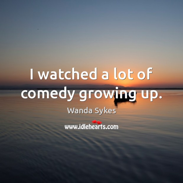 I watched a lot of comedy growing up. Wanda Sykes Picture Quote