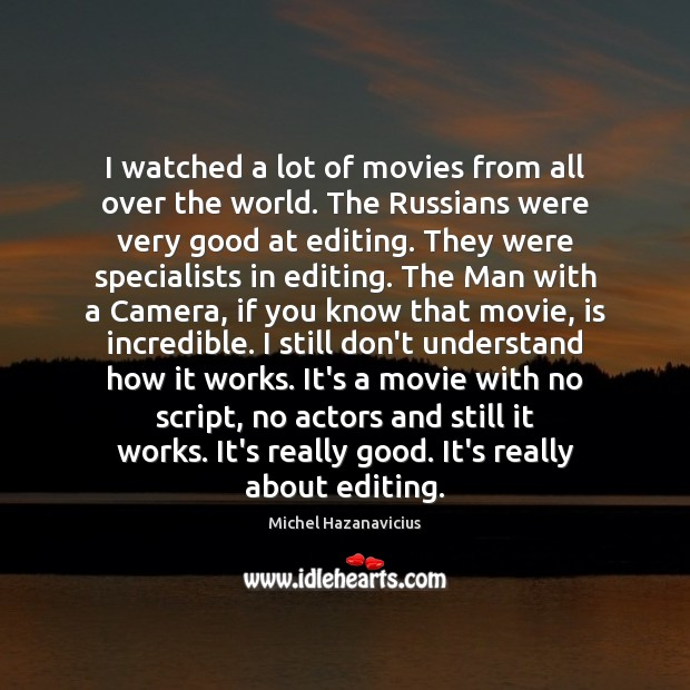 I watched a lot of movies from all over the world. The Michel Hazanavicius Picture Quote