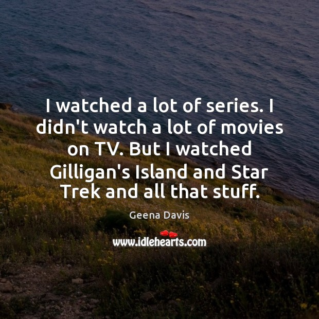 I watched a lot of series. I didn't watch a lot of Geena Davis Picture Quote