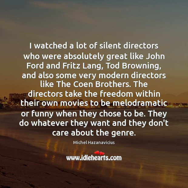 I watched a lot of silent directors who were absolutely great like Image