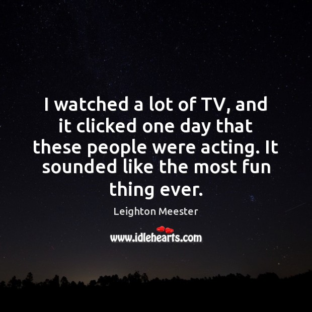 I watched a lot of TV, and it clicked one day that Leighton Meester Picture Quote