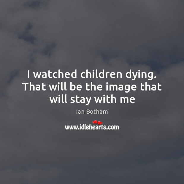 Ian Botham Picture Quote image saying: I watched children dying. That will be the image that will stay with me