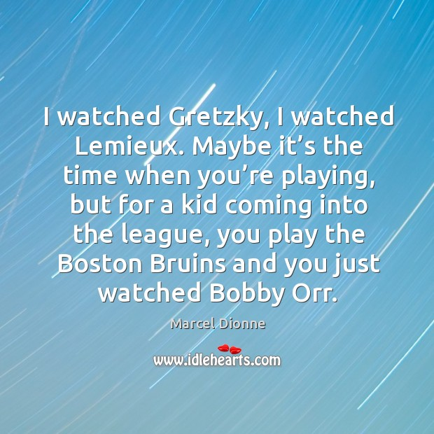 I watched gretzky, I watched lemieux. Maybe it's the time when you're playing Image