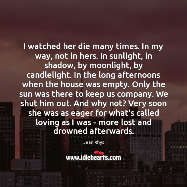 I watched her die many times. In my way, not in hers. Image