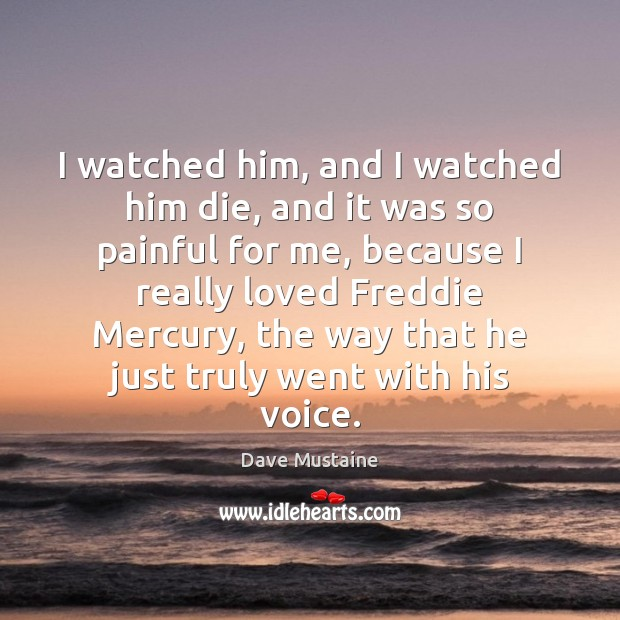 I watched him, and I watched him die, and it was so Dave Mustaine Picture Quote