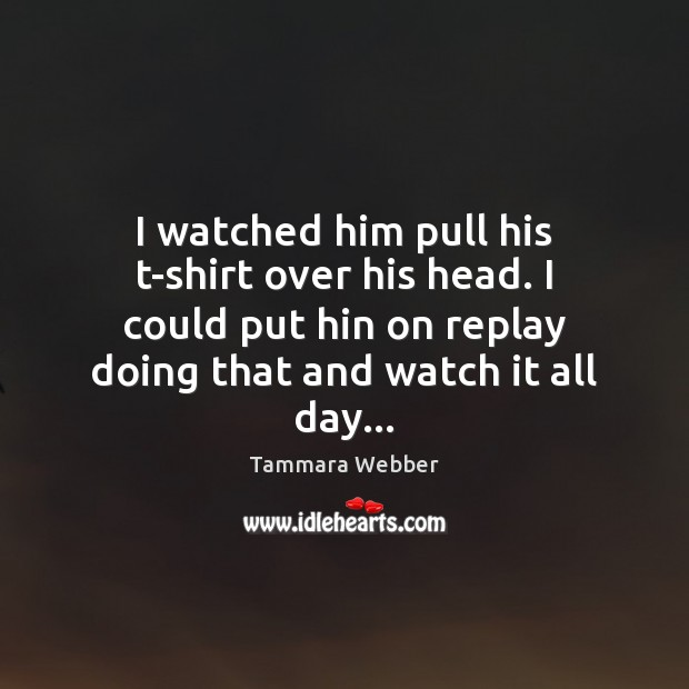 I watched him pull his t-shirt over his head. I could put Tammara Webber Picture Quote