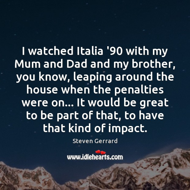 I watched Italia '90 with my Mum and Dad and my brother, Image