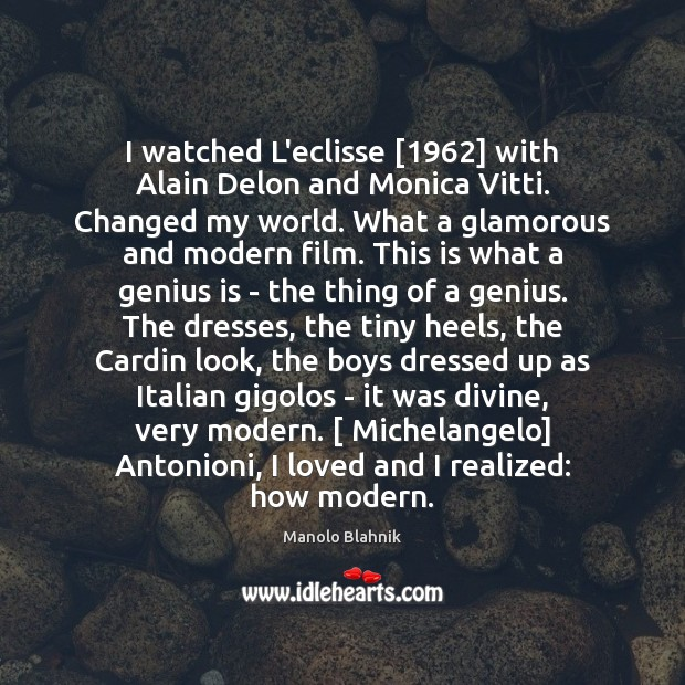 I watched L'eclisse [1962] with Alain Delon and Monica Vitti. Changed my world. Manolo Blahnik Picture Quote
