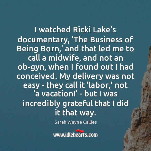 Image, I watched Ricki Lake's documentary, 'The Business of Being Born,' and