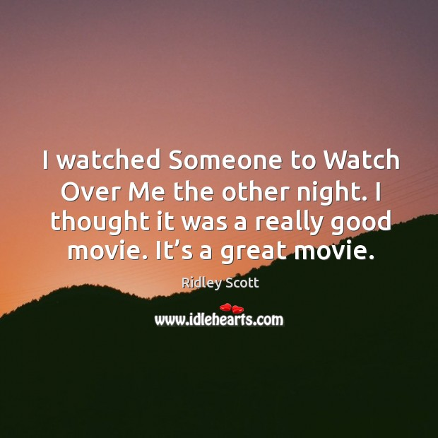 I watched someone to watch over me the other night. I thought it was a really good movie. It's a great movie. Ridley Scott Picture Quote