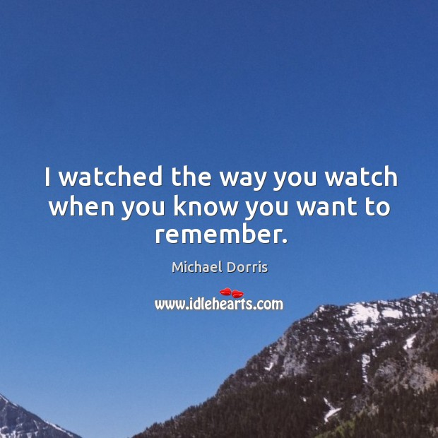 I watched the way you watch when you know you want to remember. Image