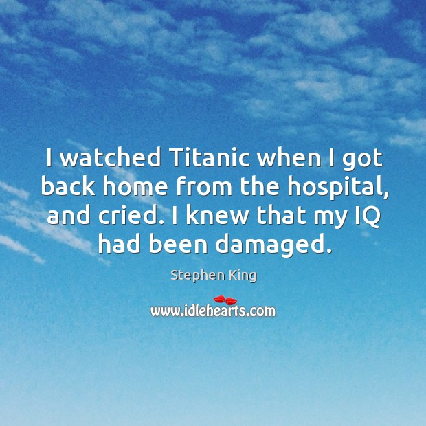 Image, I watched titanic when I got back home from the hospital, and cried. I knew that my iq had been damaged.
