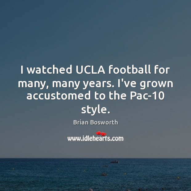 I watched UCLA football for many, many years. I've grown accustomed to the Pac-10 style. Brian Bosworth Picture Quote