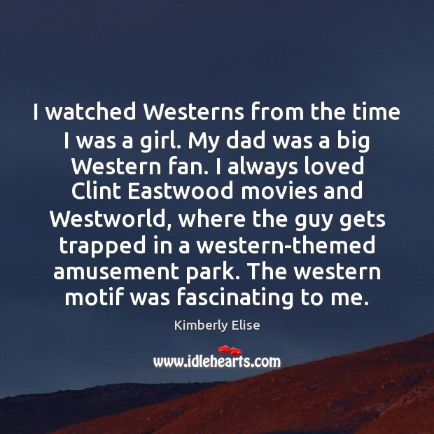 Image, I watched Westerns from the time I was a girl. My dad