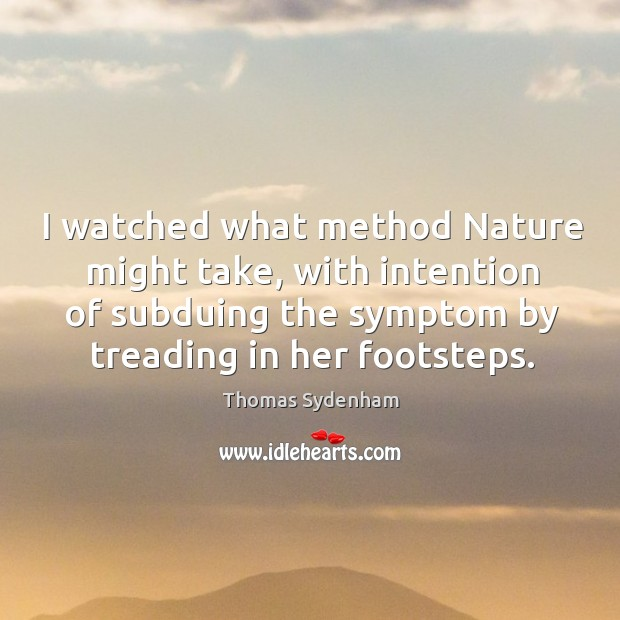 I watched what method nature might take, with intention of subduing the symptom by treading in her footsteps. Image
