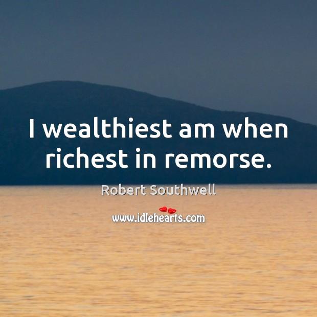 I wealthiest am when richest in remorse. Image