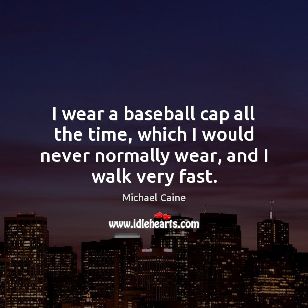 Image, I wear a baseball cap all the time, which I would never