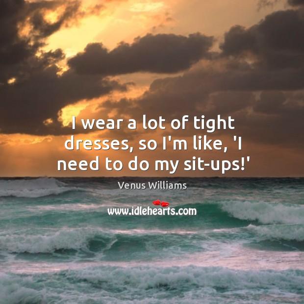 I wear a lot of tight dresses, so I'm like, 'I need to do my sit-ups!' Image