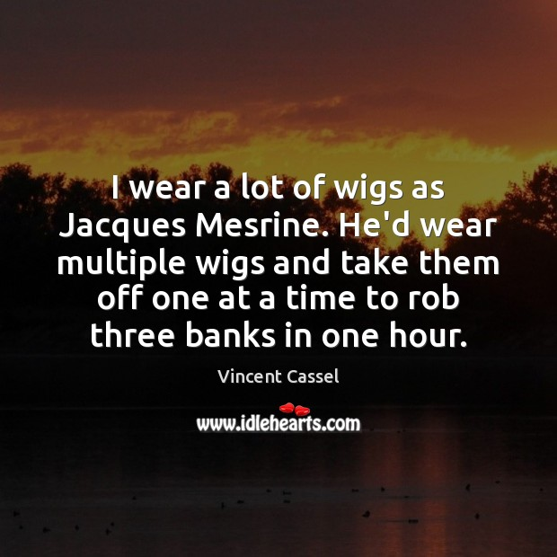 I wear a lot of wigs as Jacques Mesrine. He'd wear multiple Image